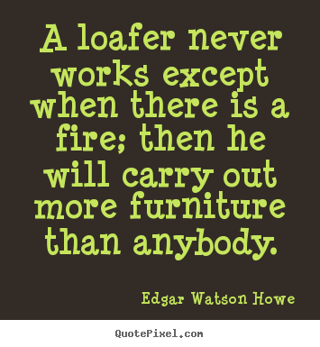 Design photo quotes about motivational - A loafer never works except when there is a fire; then he will carry..