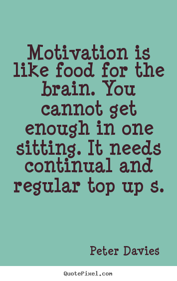 Peter Davies picture quotes - Motivation is like food for the brain. you cannot get enough in.. - Motivational quotes