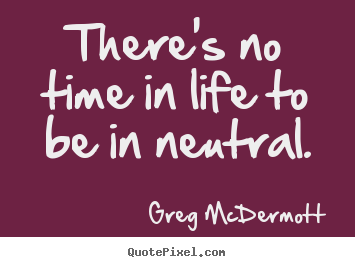 Make personalized picture quotes about motivational - There's no time in life to be in neutral.