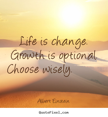 Life is change. growth is optional. choose wisely... Albert Einstein great motivational quotes