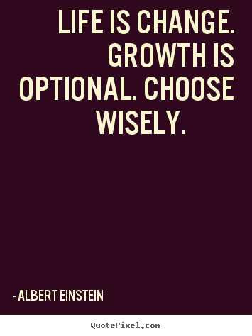 Albert Einstein image quotes - Life is change. growth is optional. choose wisely. 			  		 - Motivational quotes