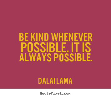 Motivational quote - Be kind whenever possible. it is always possible.