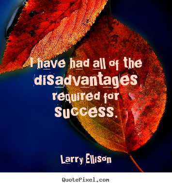 Motivational quotes - I have had all of the disadvantages required for success.