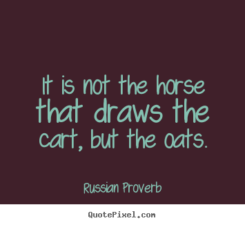 Russian Proverb image quote - It is not the horse that draws the cart, but the oats. - Motivational quote