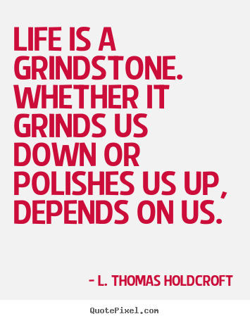 L. Thomas Holdcroft picture quotes - Life is a grindstone. whether it grinds us down or polishes us up,.. - Motivational quotes