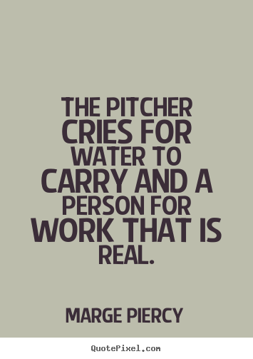 The pitcher cries for water to carry and.. Marge Piercy  motivational quote