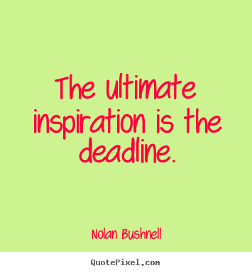 The ultimate inspiration is the deadline. Nolan Bushnell good motivational quotes