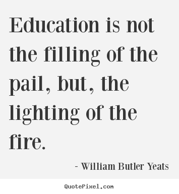 William Butler Yeats picture quotes - Education is not the filling of the pail, but,.. - Motivational quote