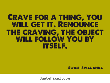 Swami Sivananda poster quote - Crave for a thing, you will get it. renounce the craving,.. - Motivational quotes