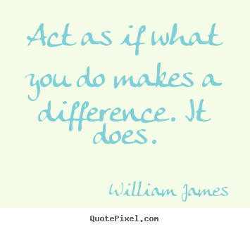 William James picture quotes - Act as if what you do makes a difference. it does. - Motivational quotes