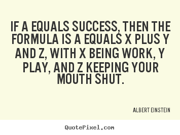 If a equals success, then the formula is a equals x.. Albert Einstein popular success quotes