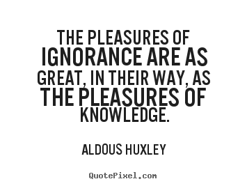 Quotes about success - The pleasures of ignorance are as great,..