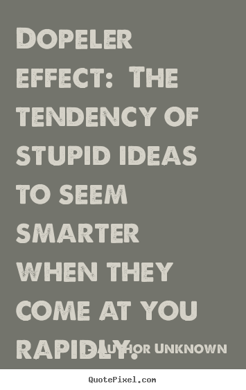 Author Unknown picture quotes - Dopeler effect: the tendency of stupid ideas to seem.. - Success sayings