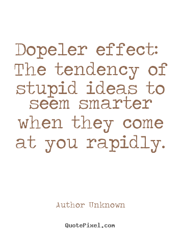 Quotes about success - Dopeler effect: the tendency of stupid ideas to seem smarter..