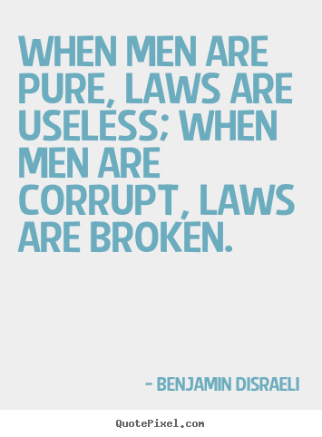 When men are pure, laws are useless; when men are corrupt,.. Benjamin Disraeli greatest success quotes