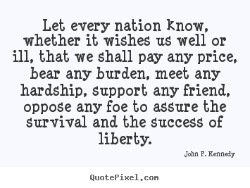 John F. Kennedy picture quote - Let every nation know, whether it wishes us well or.. - Success sayings