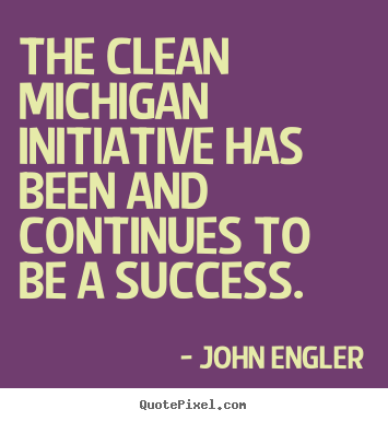 Success quotes - The clean michigan initiative has been and continues to be a success.