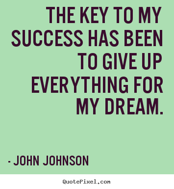 John Johnson photo quote - The key to my success has been to give up everything for my dream. - Success sayings