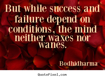 But while success and failure depend on conditions, the.. Bodhidharma good success quotes