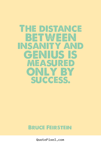 The distance between insanity and genius is measured only.. Bruce Feirstein good success quotes