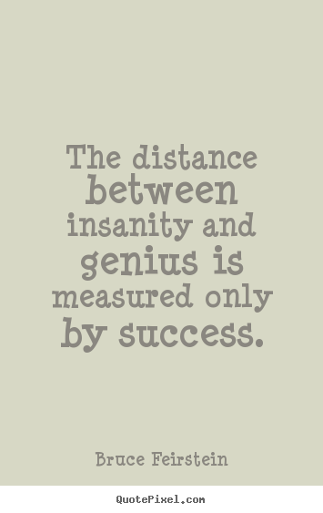 Make custom picture quote about success - The distance between insanity and genius is measured only by success.