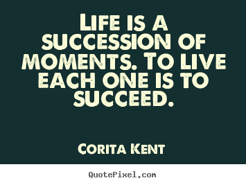 Life is a succession of moments. to live each one is to succeed. Corita Kent great success quotes