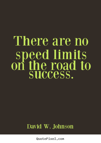 David W. Johnson image quotes - There are no speed limits on the road to success. - Success quotes