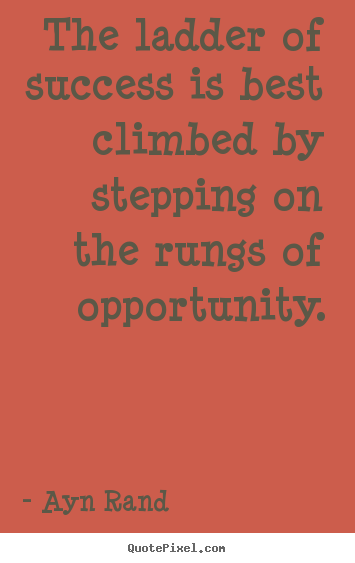 The ladder of success is best climbed by stepping on the rungs of opportunity. Ayn Rand popular success quotes