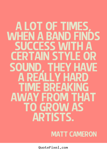 Success quotes - A lot of times, when a band finds success with a certain style..