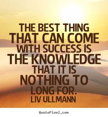 Quotes about success - The best thing that can come with success is the knowledge..