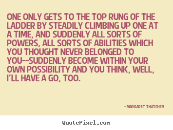 Success quotes - One only gets to the top rung of the ladder by steadily climbing..