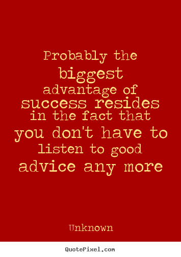 Unknown picture quotes - Probably the biggest advantage of success.. - Success quotes