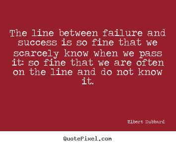 Quote about success - The line between failure and success is so fine that..