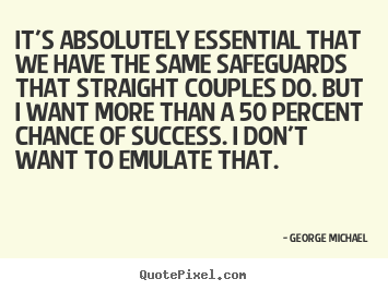 It's absolutely essential that we have the same safeguards that straight.. George Michael greatest success quote