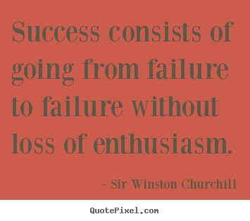 Success consists of going from failure to failure.. Sir Winston Churchill greatest success quotes