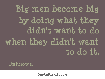 Unknown picture quotes - Big men become big by doing what they didn't.. - Success quotes