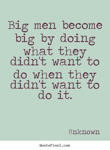 Quotes about success - Big men become big by doing what they didn't want to..