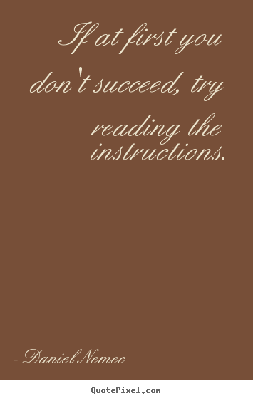 Daniel Nemec picture quotes - If at first you don't succeed, try reading the instructions. - Success quotes