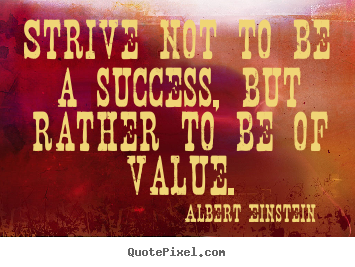 Strive not to be a success, but rather to be of.. Albert Einstein  success quote
