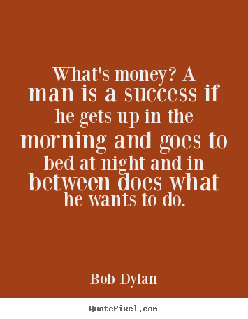 What's money? a man is a success if he gets.. Bob Dylan greatest success quotes