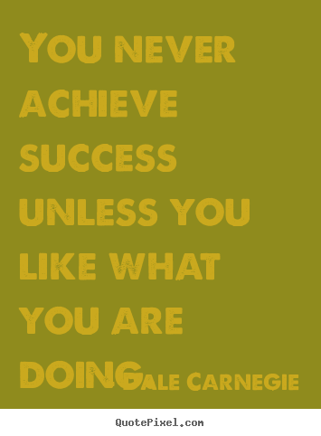 Dale Carnegie picture quotes - You never achieve success unless you like what.. - Success quotes
