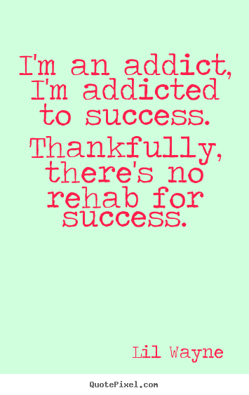 Diy picture quotes about success - I'm an addict, i'm addicted to success. thankfully,..