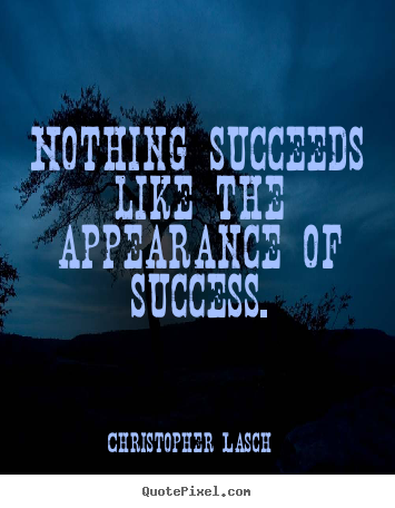 Nothing succeeds like the appearance of success. Christopher Lasch  success quotes