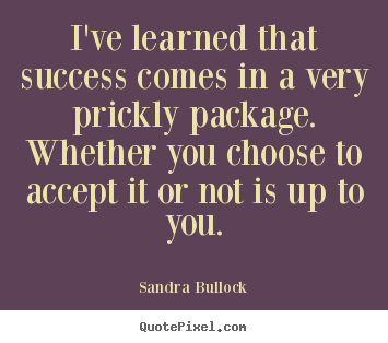Sayings about success - I've learned that success comes in a very prickly..