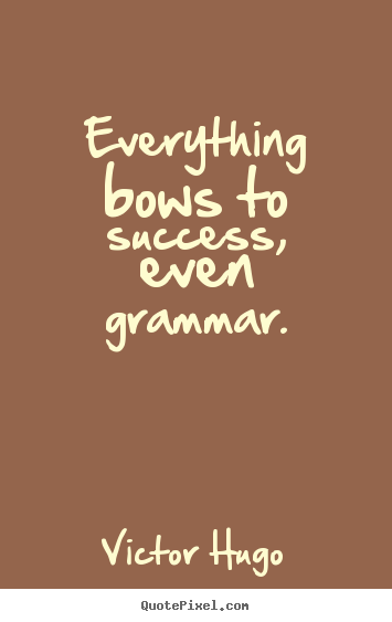 Victor Hugo picture quotes - Everything bows to success, even grammar. - Success quotes