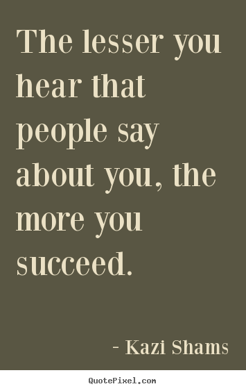 The lesser you hear that people say about you, the more you succeed. Kazi Shams  success quotes
