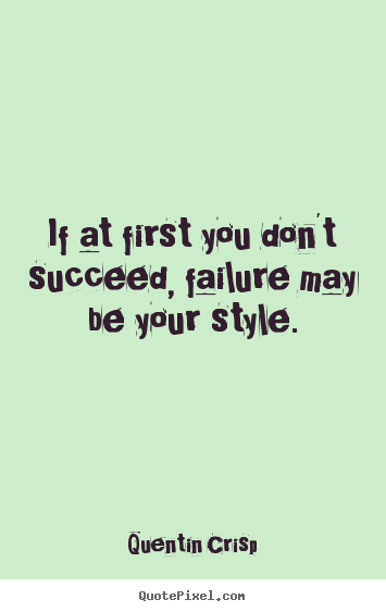 Success quotes - If at first you don't succeed, failure may be your style.