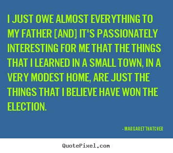 Margaret Thatcher poster quotes - I just owe almost everything to my father [and] it's passionately interesting.. - Success quote