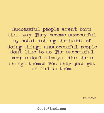 Successful people aren't born that way. they.. Unknown good success quote