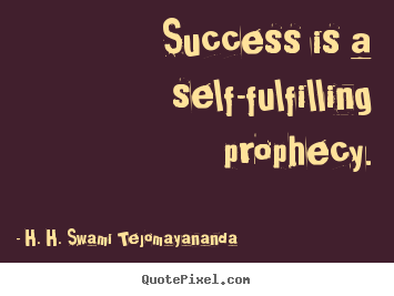 Success is a self-fulfilling prophecy. H. H. Swami Tejomayananda greatest success sayings
